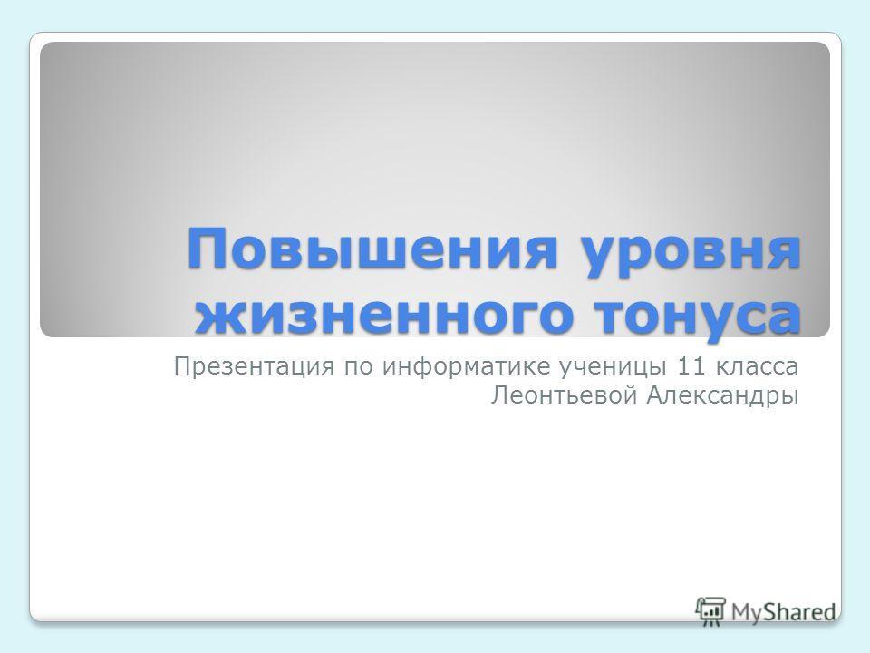 Повышения уровня жизненного тонуса Презентация по информатике ученицы 11 класса Леонтьевой Александры