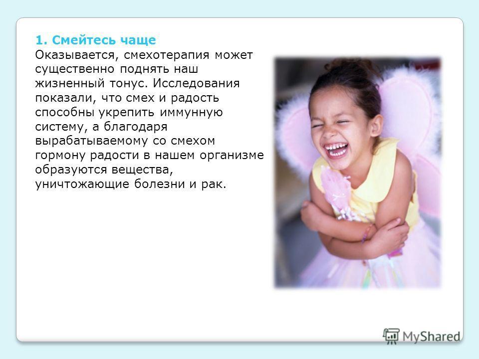 1. Смейтесь чаще Оказывается, смехотерапия может существенно поднять наш жизненный тонус. Исследования показали, что смех и радость способны укрепить иммунную систему, а благодаря вырабатываемому со смехом гормону радости в нашем организме образуются