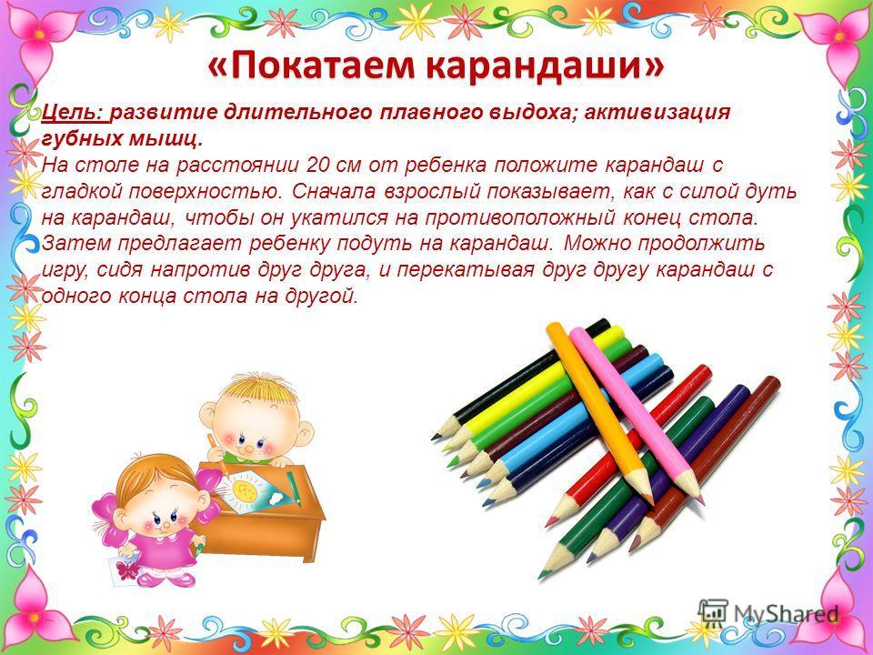 Цель: развитие длительного плавного выдоха; активизация губных мышц. На столе на расстоянии 20 см от ребенка положите карандаш с гладкой поверхностью. Сначала взрослый показывает, как с силой дуть на карандаш, чтобы он укатился на противоположный кон