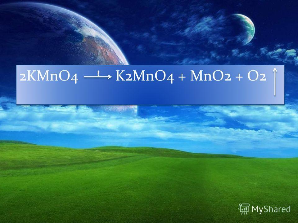 2KMnO4 t K2MnO4 + MnO2 + O2
