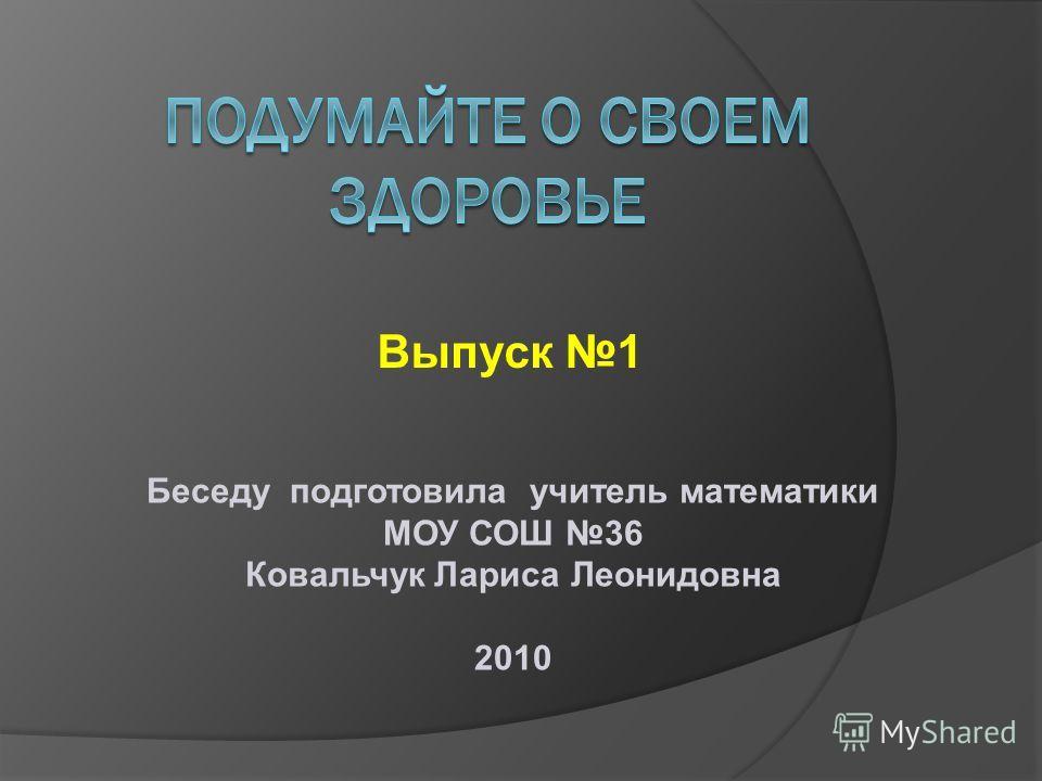 Выпуск 1 Беседу подготовила учитель математики МОУ СОШ 36 Ковальчук Лариса Леонидовна 2010