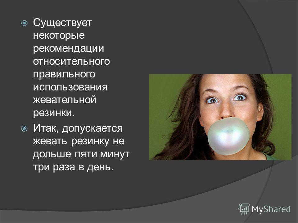Существует некоторые рекомендации относительного правильного использования жевательной резинки. Итак, допускается жевать резинку не дольше пяти минут три раза в день.