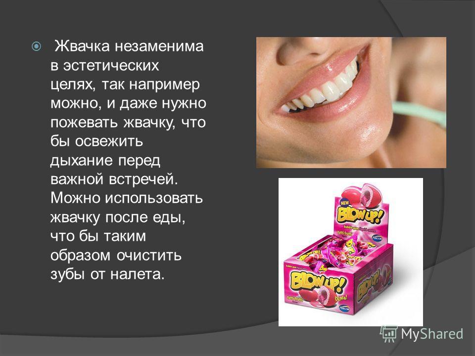 Жвачка незаменима в эстетических целях, так например можно, и даже нужно пожевать жвачку, что бы освежить дыхание перед важной встречей. Можно использовать жвачку после еды, что бы таким образом очистить зубы от налета.