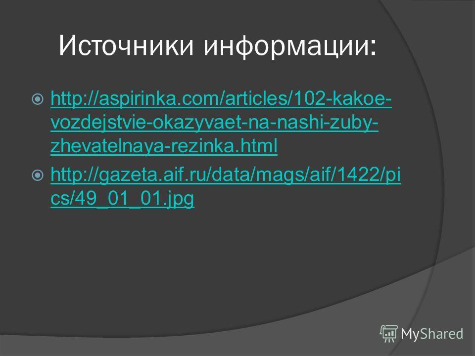 Источники информации: http://aspirinka.com/articles/102-kakoe- vozdejstvie-okazyvaet-na-nashi-zuby- zhevatelnaya-rezinka.html http://aspirinka.com/articles/102-kakoe- vozdejstvie-okazyvaet-na-nashi-zuby- zhevatelnaya-rezinka.html http://gazeta.aif.ru