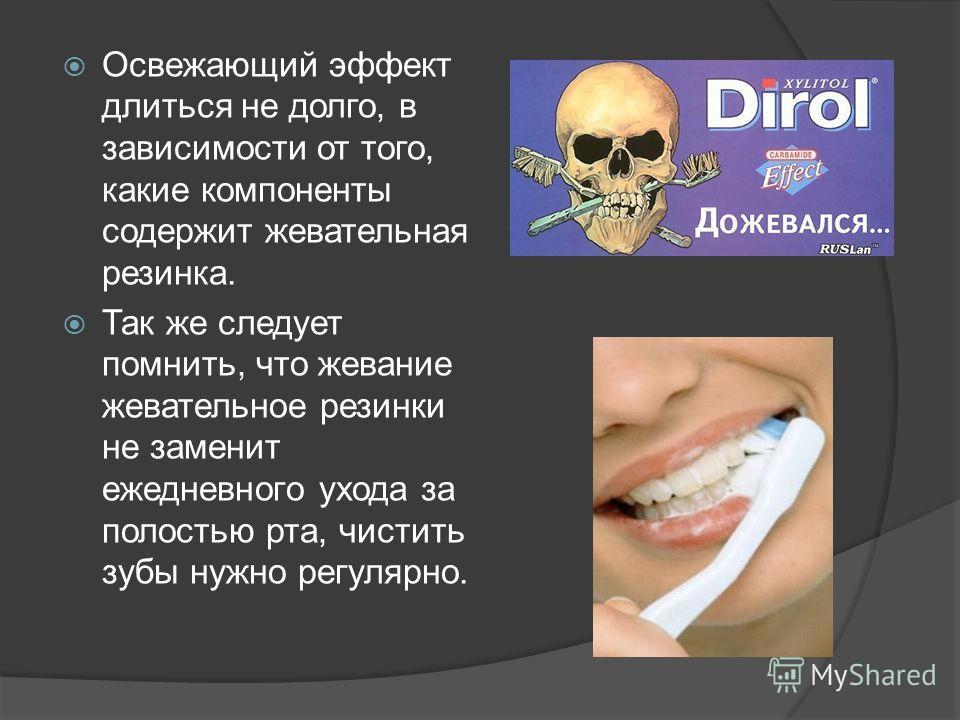 Освежающий эффект длиться не долго, в зависимости от того, какие компоненты содержит жевательная резинка. Так же следует помнить, что жевание жевательное резинки не заменит ежедневного ухода за полостью рта, чистить зубы нужно регулярно.