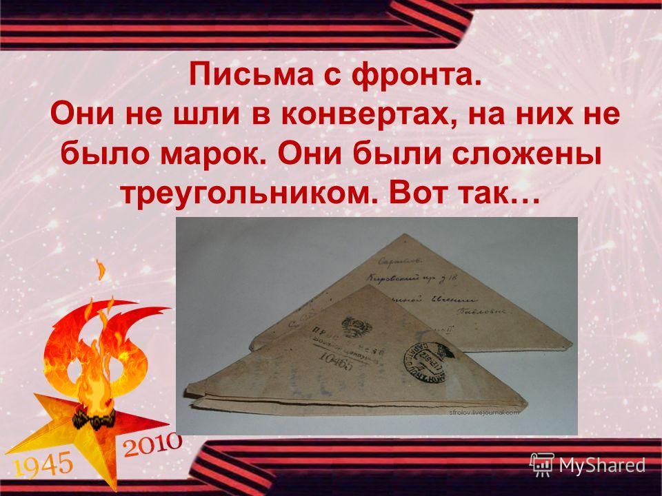 Письма с фронта. Они не шли в конвертах, на них не было марок. Они были сложены треугольником. Вот так…