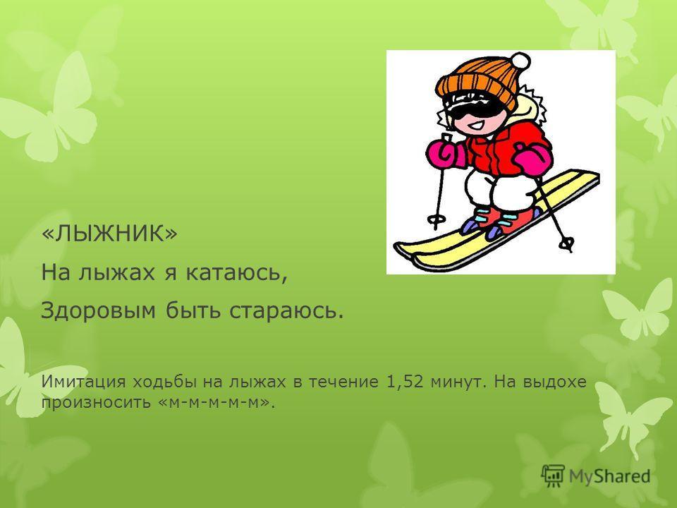 «ЛЫЖНИК» На лыжах я катаюсь, Здоровым быть стараюсь. Имитация ходьбы на лыжах в течение 1,52 минут. На выдохе произносить «м-м-м-м-м».