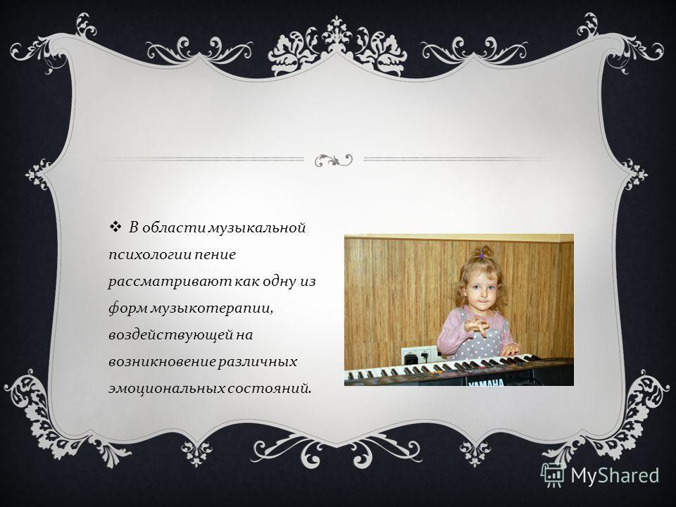 В области музыкальной психологии пение рассматривают как одну из форм музыкотерапии, воздействующей на возникновение различных эмоциональных состояний.