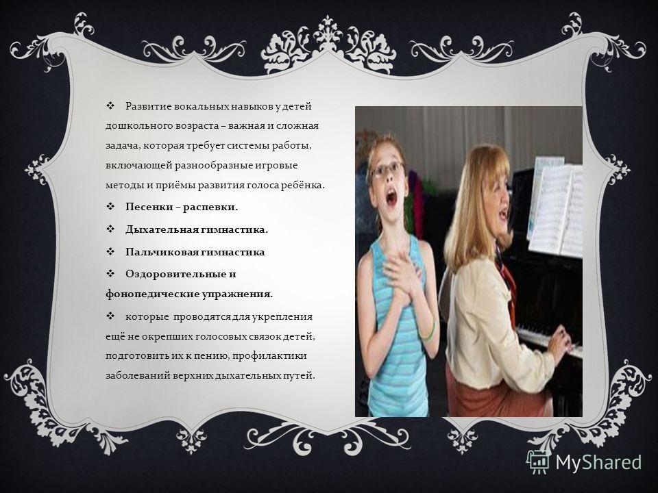 Развитие вокальных навыков у детей дошкольного возраста – важная и сложная задача, которая требует системы работы, включающей разнообразные игровые методы и приёмы развития голоса ребёнка. Песенки – распевки. Дыхательная гимнастика. Пальчиковая гимна
