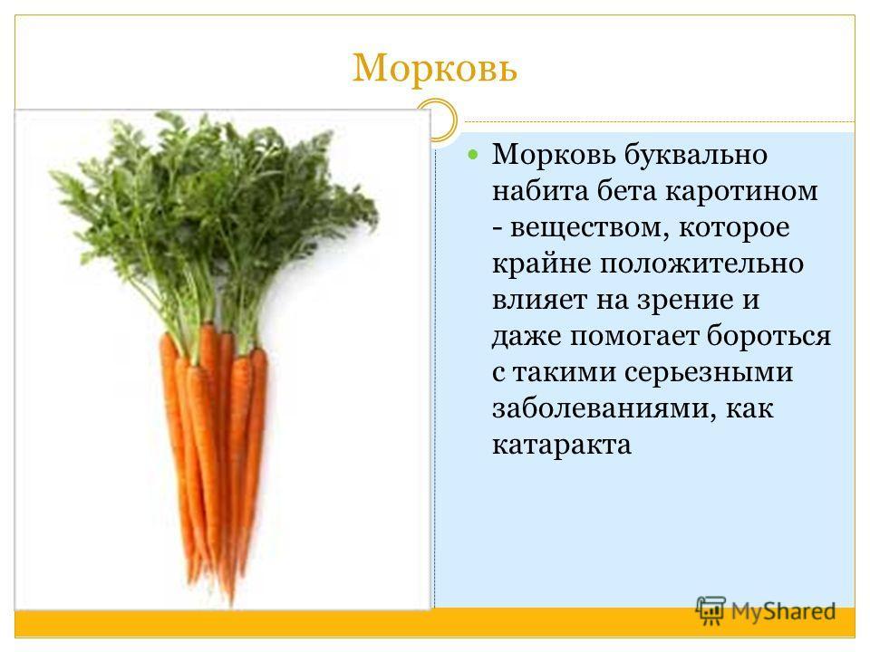 Морковь Морковь буквально набита бета каротином - веществом, которое крайне положительно влияет на зрение и даже помогает бороться с такими серьезными заболеваниями, как катаракта