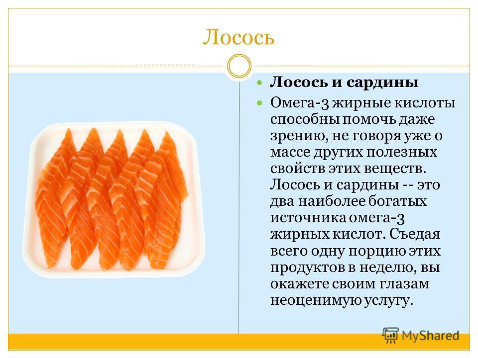 Лосось Лосось и сардины Омега-3 жирные кислоты способны помочь даже зрению, не говоря уже о массе других полезных свойств этих веществ. Лосось и сардины -- это два наиболее богатых источника омега-3 жирных кислот. Съедая всего одну порцию этих продук
