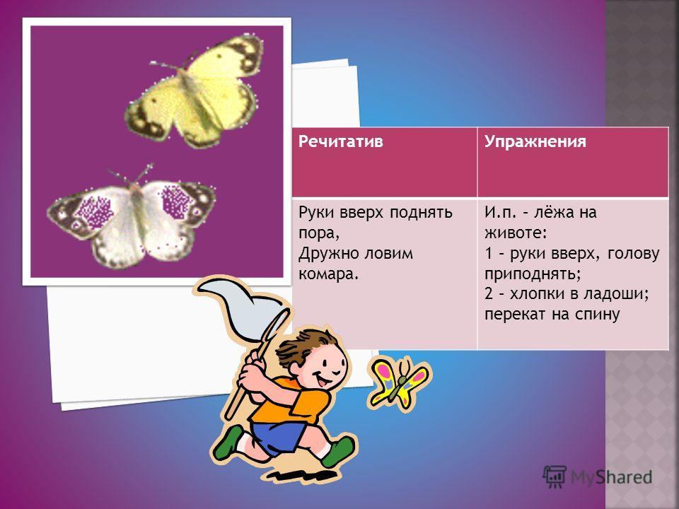 РечитативУпражнения Руки вверх поднять пора, Дружно ловим комара. И.п. – лёжа на животе: 1 – руки вверх, голову приподнять; 2 – хлопки в ладоши; перекат на спину