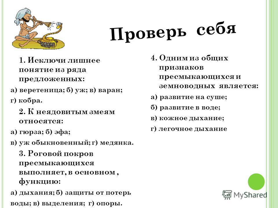Проверь себя 1. Исключи лишнее понятие из ряда предложенных: а) веретеница; б) уж; в) варан; г) кобра. 2. К неядовитым змеям относятся: а) гюрза; б) эфа; в) уж обыкновенный; г) медянка. 3. Роговой покров пресмыкающихся выполняет, в основном, функцию: