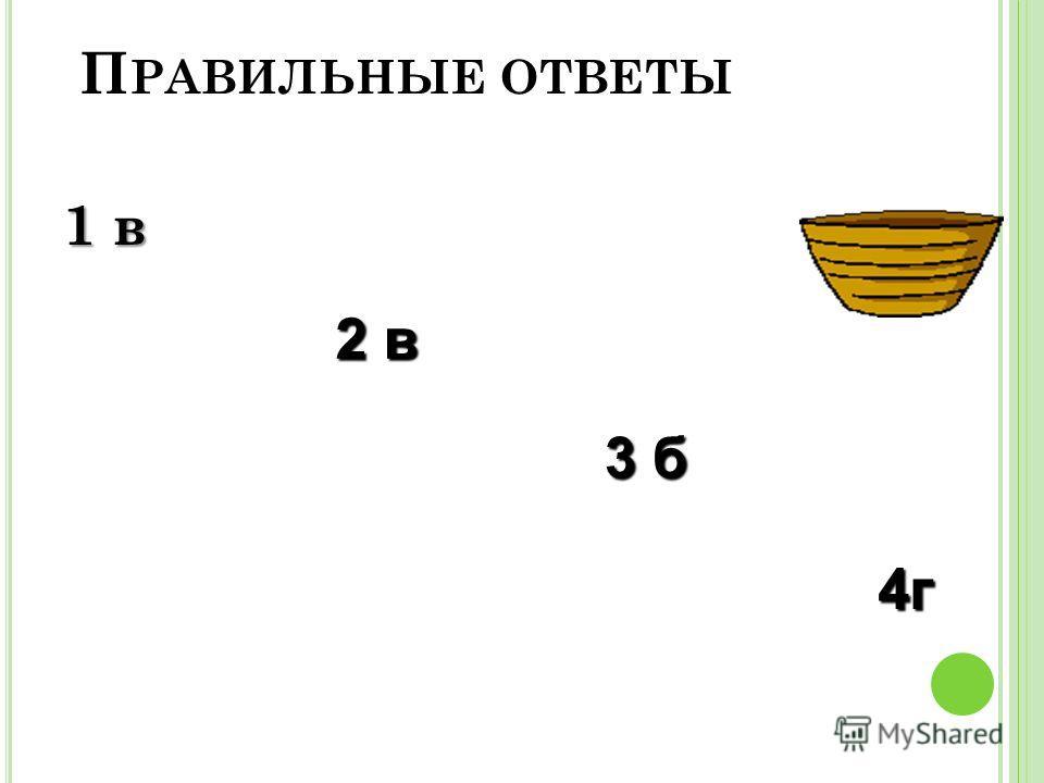 П РАВИЛЬНЫЕ ОТВЕТЫ 1 в 2 в 3 б 4г