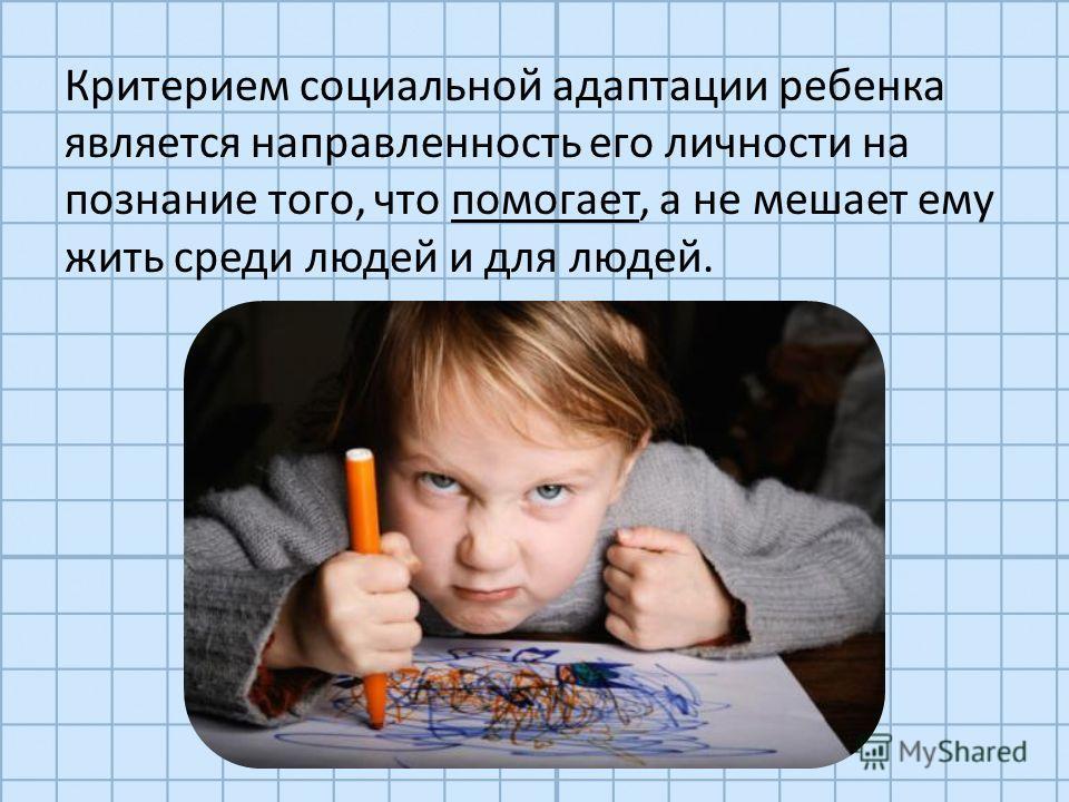 Критерием социальной адаптации ребенка является направленность его личности на познание того, что помогает, а не мешает ему жить среди людей и для людей.
