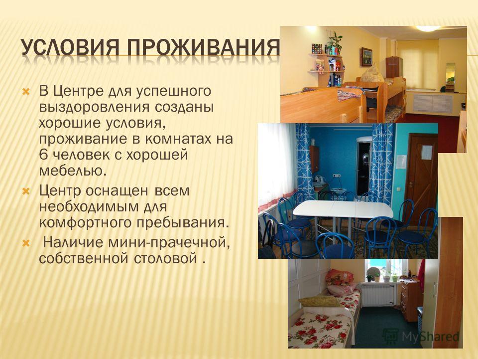 В Центре для успешного выздоровления созданы хорошие условия, проживание в комнатах на 6 человек с хорошей мебелью. Центр оснащен всем необходимым для комфортного пребывания. Наличие мини-прачечной, собственной столовой.