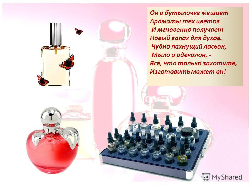 Он в бутылочке мешает Ароматы тех цветов И мгновенно получает Новый запах для духов. Чудно пахнущий лосьон, Мыло и одеколон, - Всё, что только захотите, Изготовить может он!