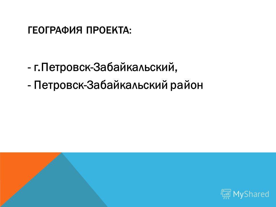 ГЕОГРАФИЯ ПРОЕКТА: - г.Петровск-Забайкальский, - Петровск-Забайкальский район