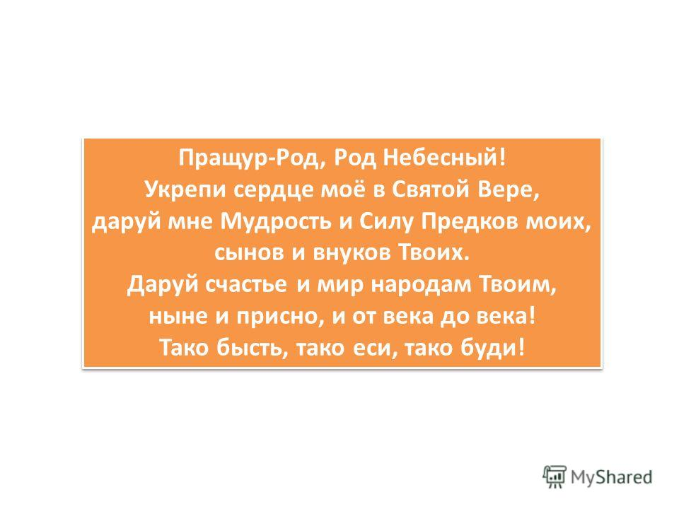 Пращур-Род, Род Небесный! Укрепи сердце моё в Святой Вере, даруй мне Мудрость и Силу Предков моих, сынов и внуков Твоих. Даруй счастье и мир народам Твоим, ныне и присно, и от века до века! Тако бысть, тако еси, тако буди! Пращур-Род, Род Небесный! У