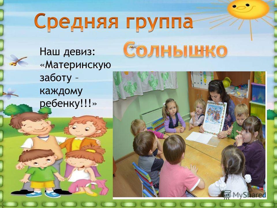 Наш девиз: «Материнскую заботу – каждому ребенку!!!»