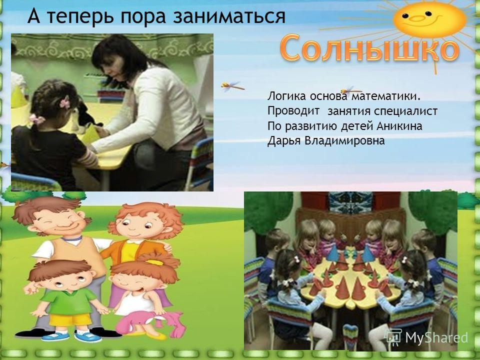 А теперь пора заниматься Логика основа математики. Проводит занятия специалист По развитию детей Аникина Дарья Владимировна