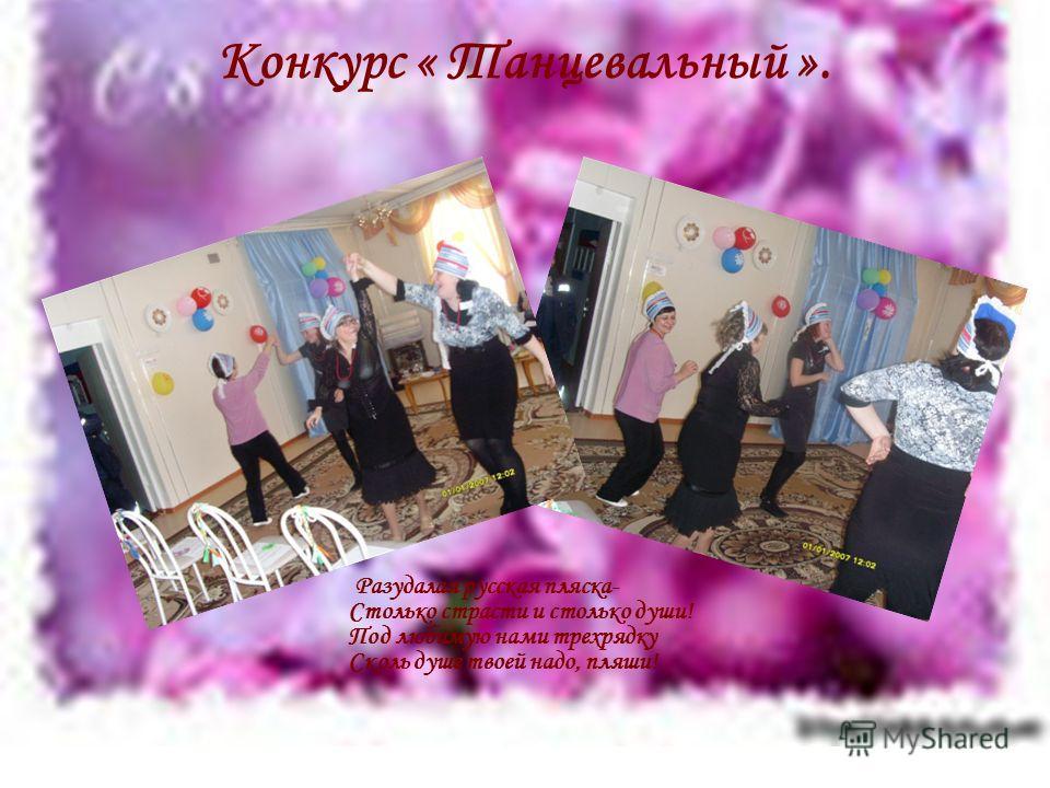 Конкурс « Танцевальный ». Разудалая русская пляска- Столько страсти и столько души! Под любимую нами трехрядку Сколь душе твоей надо, пляши!