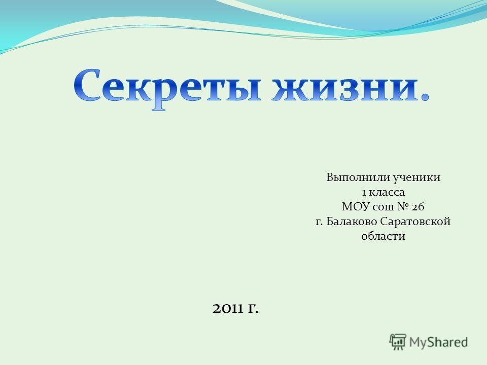 Выполнили ученики 1 класса МОУ сош 26 г. Балаково Саратовской области 2011 г.