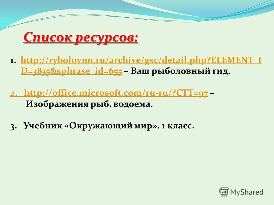 Список ресурсов: 1.http://rybolovnn.ru/archive/gsc/detail.php?ELEMENT_I D=3835&sphrase_id=655 – Ваш рыболовный гид.http://rybolovnn.ru/archive/gsc/detail.php?ELEMENT_I D=3835&sphrase_id=655 2. http://office.microsoft.com/ru-ru/?CTT=972. http://office