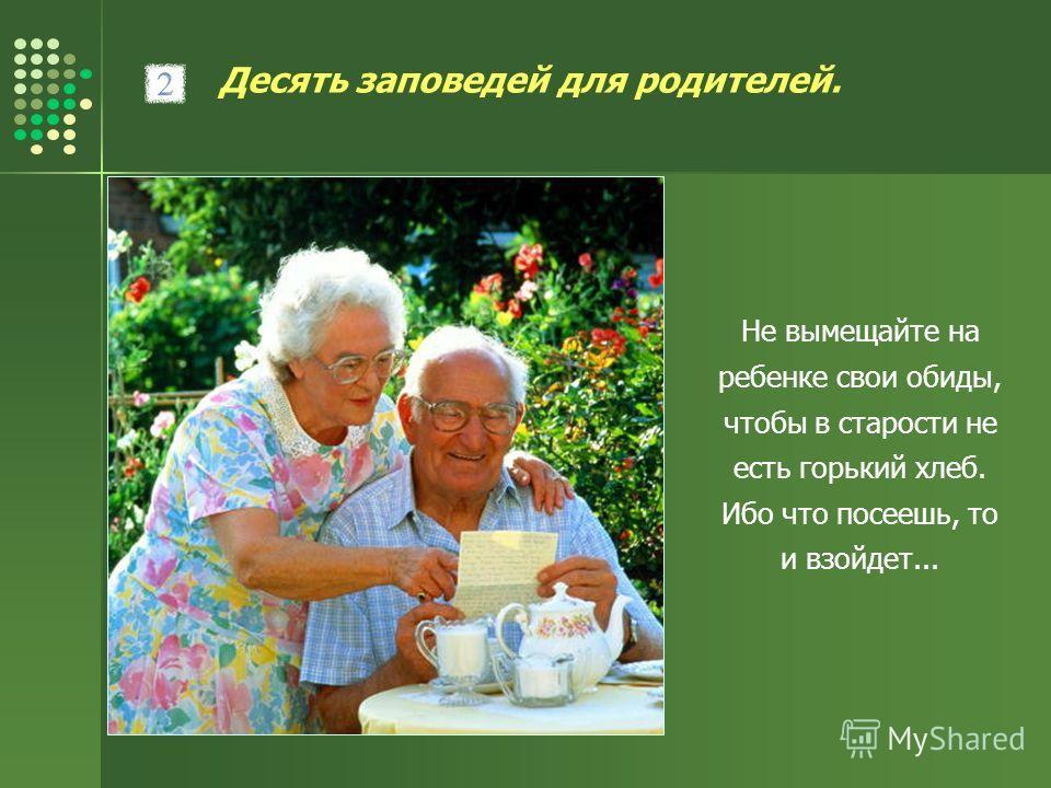 Десять заповедей для родителей. Не вымещайте на ребенке свои обиды, чтобы в старости не есть горький хлеб. Ибо что посеешь, то и взойдет...