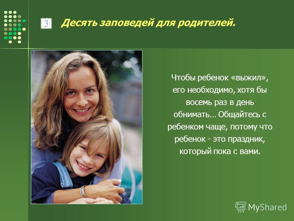 Десять заповедей для родителей. Чтобы ребенок «выжил», его необходимо, хотя бы восемь раз в день обнимать… Общайтесь с ребенком чаще, потому что ребенок - это праздник, который пока с вами.