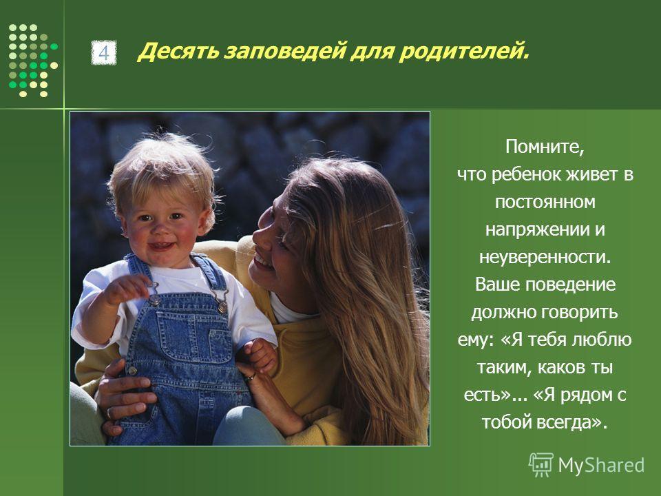 Десять заповедей для родителей. Помните, что ребенок живет в постоянном напряжении и неуверенности. Ваше поведение должно говорить ему: «Я тебя люблю таким, каков ты есть»... «Я рядом с тобой всегда».