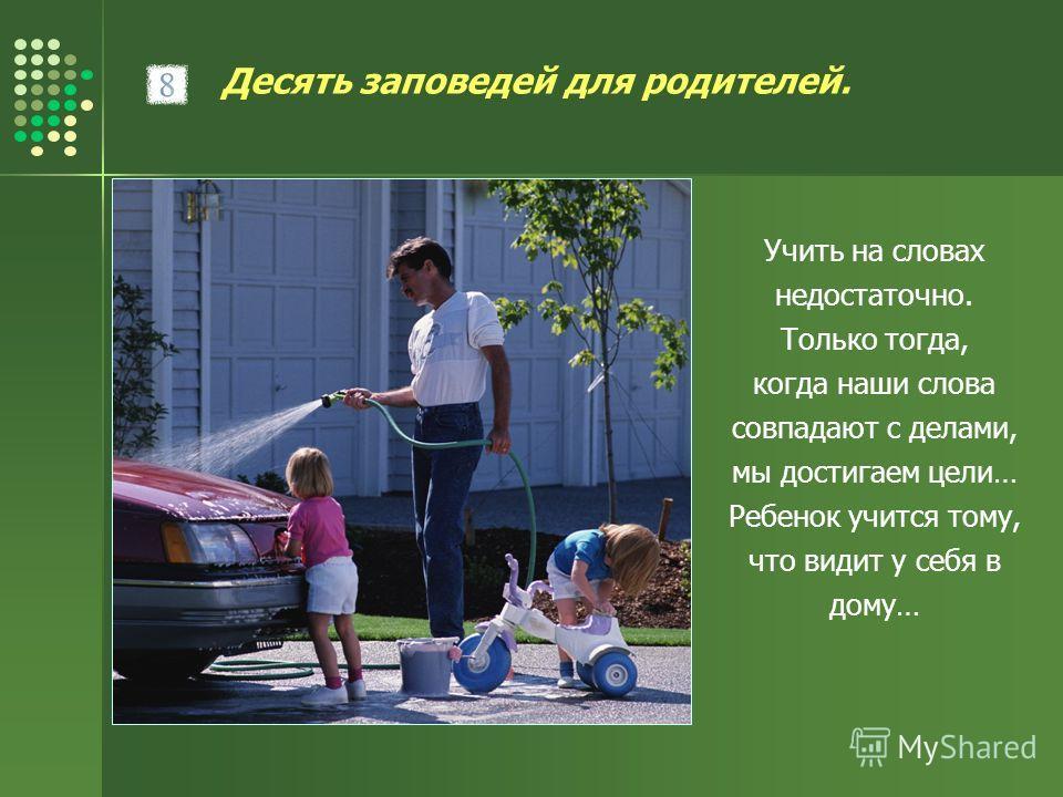 Десять заповедей для родителей. Учить на словах недостаточно. Только тогда, когда наши слова совпадают с делами, мы достигаем цели… Ребенок учится тому, что видит у себя в дому…