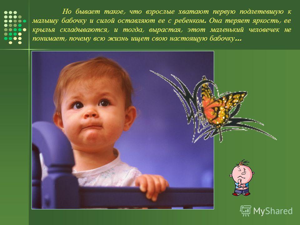 Но бывает такое, что взрослые хватают первую подлетевшую к малышу бабочку и силой оставляют ее с ребенком. Она теряет яркость, ее крылья складываются, и тогда, вырастая, этот маленький человечек не понимает, почему всю жизнь ищет свою настоящую бабоч