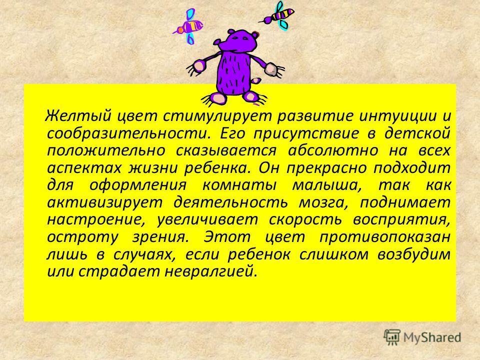 Желтый цвет стимулирует развитие интуиции и сообразительности. Его присутствие в детской положительно сказывается абсолютно на всех аспектах жизни ребенка. Он прекрасно подходит для оформления комнаты малыша, так как активизирует деятельность мозга,