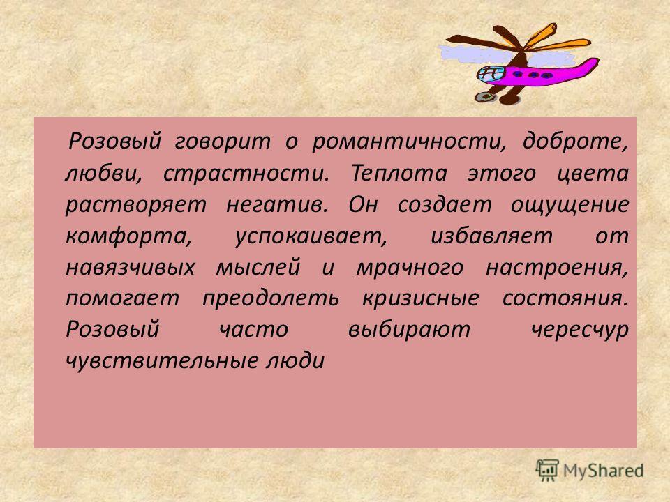 Розовый говорит о романтичности, доброте, любви, страстности. Теплота этого цвета растворяет негатив. Он создает ощущение комфорта, успокаивает, избавляет от навязчивых мыслей и мрачного настроения, помогает преодолеть кризисные состояния. Розовый ча