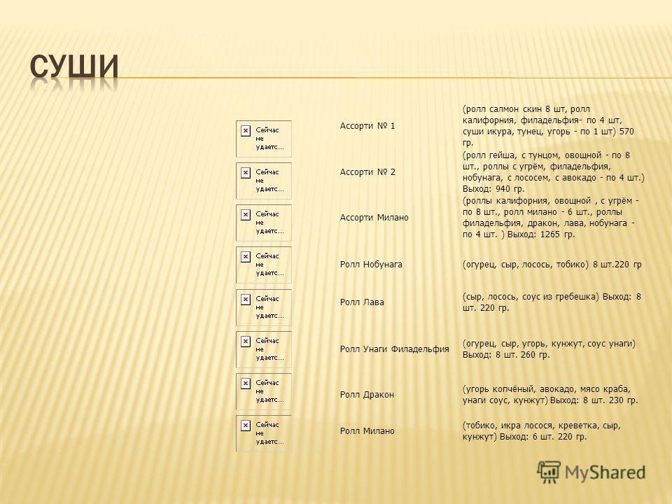 Ассорти 1 (ролл салмон скин 8 шт, ролл калифорния, филадельфия- по 4 шт, суши икура, тунец, угорь - по 1 шт) 570 гр. Ассорти 2 (ролл гейша, с тунцом, овощной - по 8 шт., роллы с угрём, филадельфия, нобунага, с лососем, с авокадо - по 4 шт.) Выход: 94