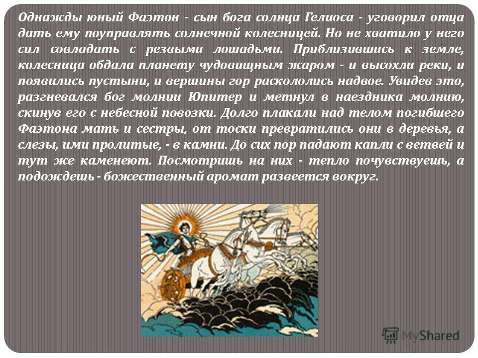 Однажды юный Фаэтон - сын бога солнца Гелиоса - уговорил отца дать ему поуправлять солнечной колесницей. Но не хватило у него сил совладать с резвыми лошадьми. Приблизившись к земле, колесница обдала планету чудовищным жаром - и высохли реки, и появи