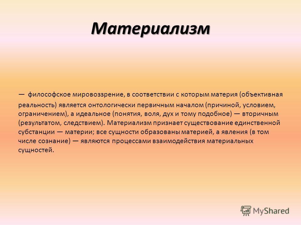 Материализм философское мировоззрение, в соответствии с которым материя (объективная реальность) является онтологически первичным началом (причиной, условием, ограничением), а идеальное (понятия, воля, дух и тому подобное) вторичным (результатом, сле