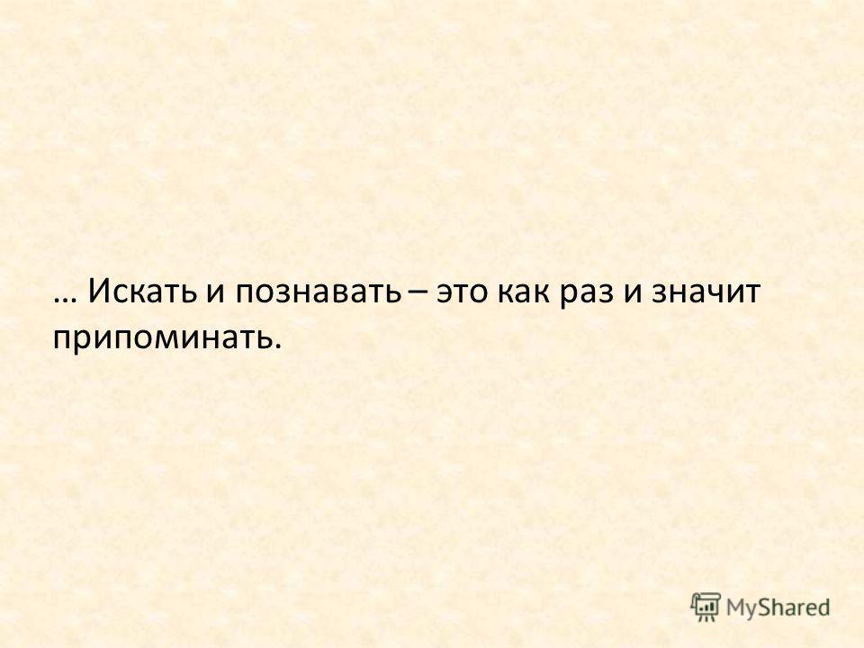 … Искать и познавать – это как раз и значит припоминать.