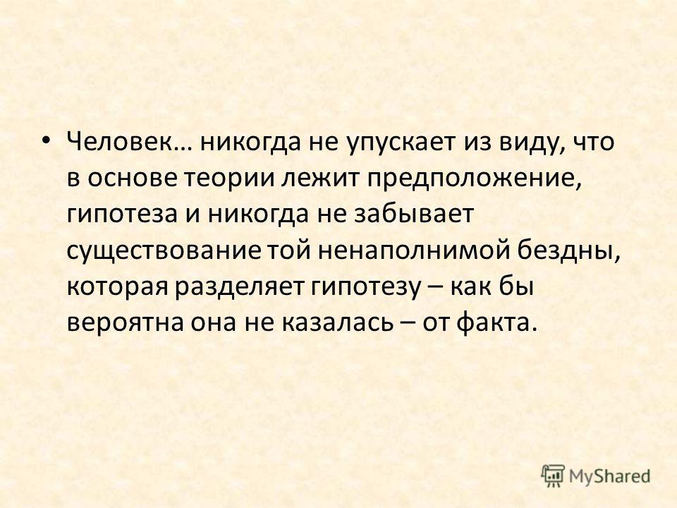 Человек… никогда не упускает из виду, что в основе теории лежит предположение, гипотеза и никогда не забывает существование той ненаполнимой бездны, которая разделяет гипотезу – как бы вероятна она не казалась – от факта.