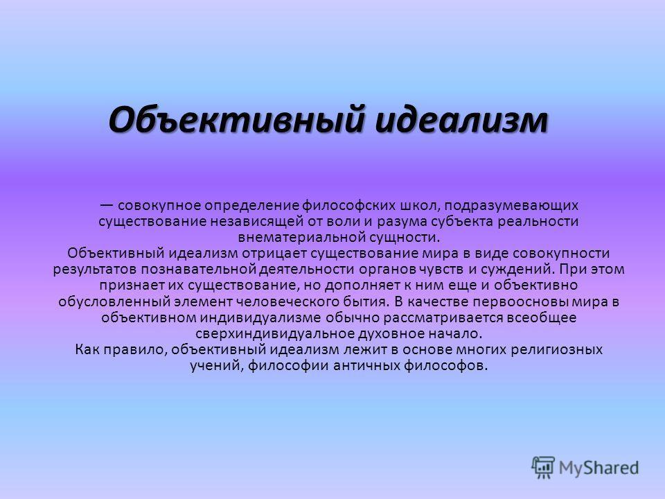 Объективный идеализм совокупное определение философских школ, подразумевающих существование независящей от воли и разума субъекта реальности внематериальной сущности. Объективный идеализм отрицает существование мира в виде совокупности результатов по