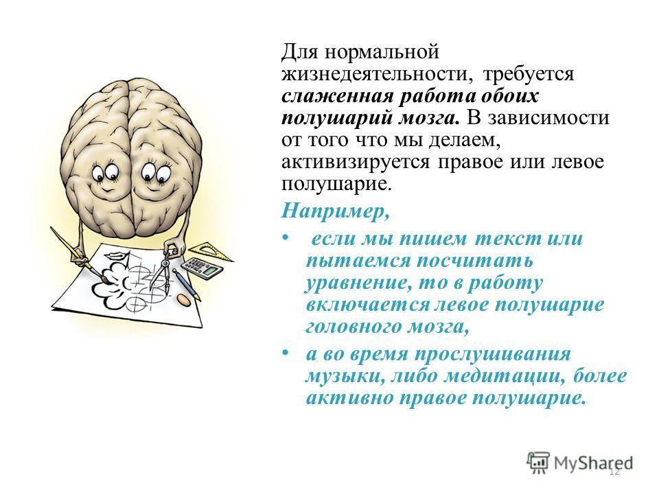 Для нормальной жизнедеятельности, требуется слаженная работа обоих полушарий мозга. В зависимости от того что мы делаем, активизируется правое или левое полушарие. Например, если мы пишем текст или пытаемся посчитать уравнение, то в работу включается
