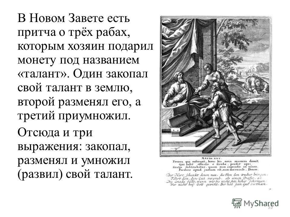 В Новом Завете есть притча о трёх рабах, которым хозяин подарил монету под названием «талант». Один закопал свой талант в землю, второй разменял его, а третий приумножил. Отсюда и три выражения: закопал, разменял и умножил (развил) свой талант. 53