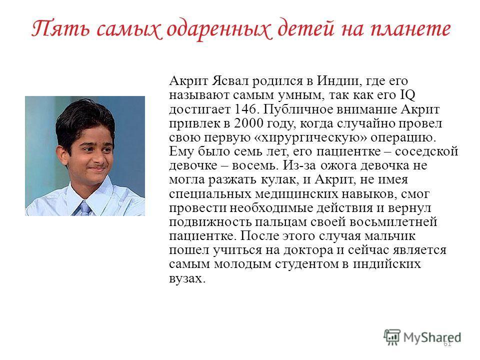 Пять самых одаренных детей на планете Акрит Ясвал родился в Индии, где его называют самым умным, так как его IQ достигает 146. Публичное внимание Акрит привлек в 2000 году, когда случайно провел свою первую «хирургическую» операцию. Ему было семь лет