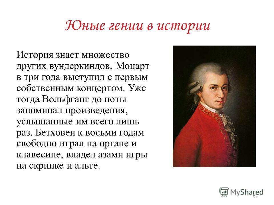 Юные гении в истории История знает множество других вундеркиндов. Моцарт в три года выступил с первым собственным концертом. Уже тогда Вольфганг до ноты запоминал произведения, услышанные им всего лишь раз. Бетховен к восьми годам свободно играл на о