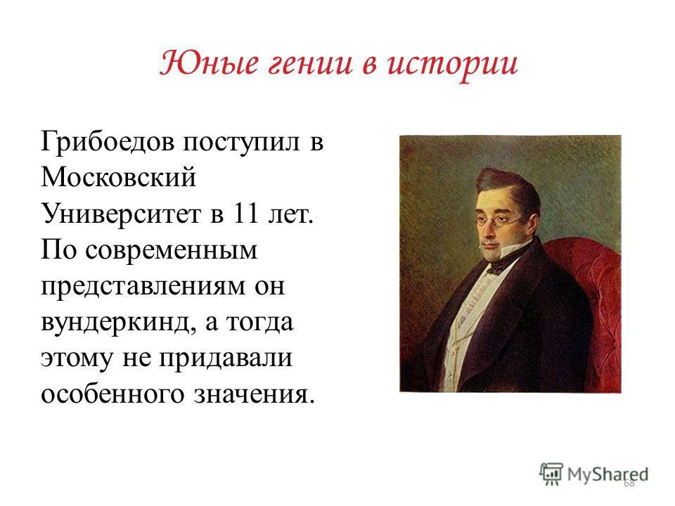 Юные гении в истории Грибоедов поступил в Московский Университет в 11 лет. По современным представлениям он вундеркинд, а тогда этому не придавали особенного значения. 68