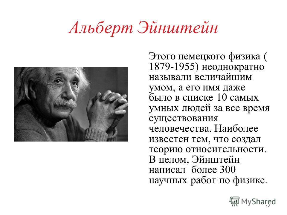 Альберт Эйнштейн Этого немецкого физика ( 1879-1955) неоднократно называли величайшим умом, а его имя даже было в списке 10 самых умных людей за все время существования человечества. Наиболее известен тем, что создал теорию относительности. В целом,