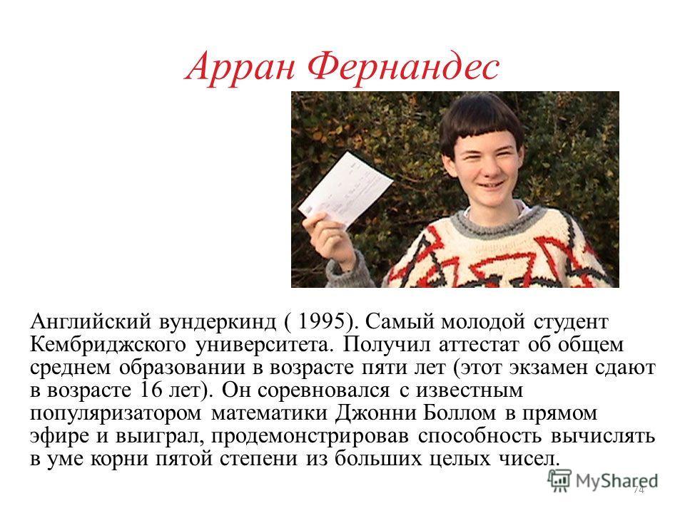 Арран Фернандес Английский вундеркинд ( 1995). Самый молодой студент Кембриджского университета. Получил аттестат об общем среднем образовании в возрасте пяти лет (этот экзамен сдают в возрасте 16 лет). Он соревновался с известным популяризатором мат