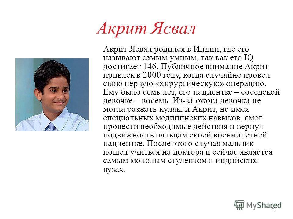 Акрит Ясвал Акрит Ясвал родился в Индии, где его называют самым умным, так как его IQ достигает 146. Публичное внимание Акрит привлек в 2000 году, когда случайно провел свою первую «хирургическую» операцию. Ему было семь лет, его пациентке – соседско