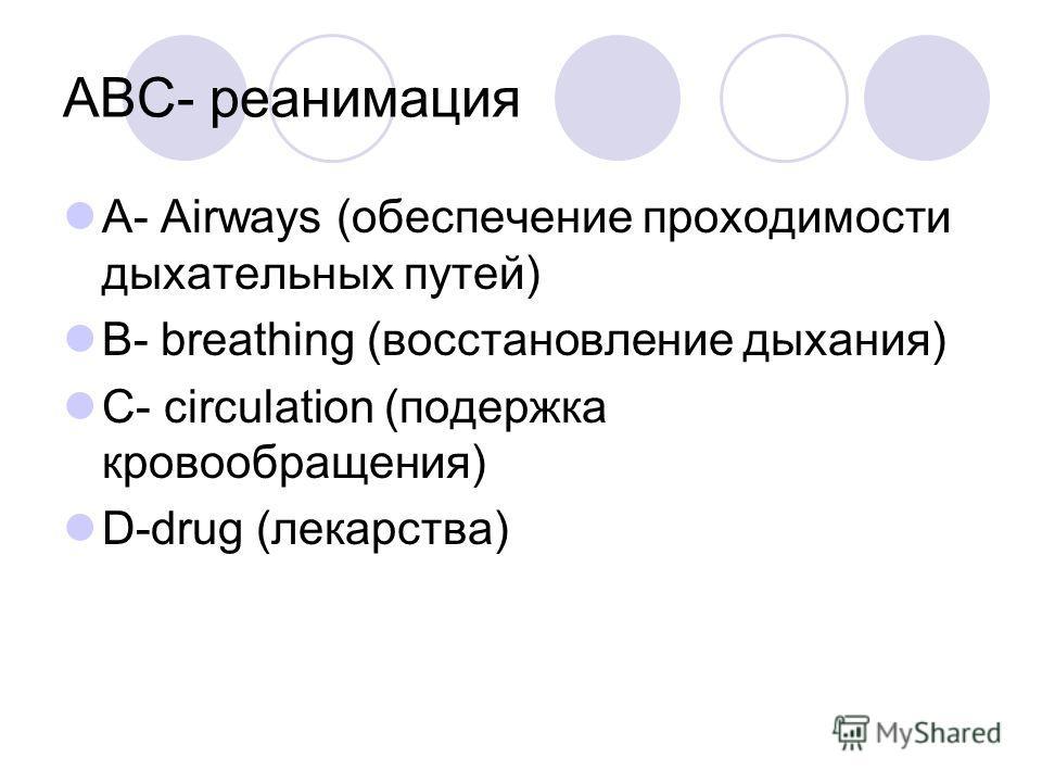 ABC- реанимация A- Airways (обеспечение проходимости дыхательных путей) B- breathing (восстановление дыхания) C- circulation (подержка кровообращения) D-drug (лекарства)